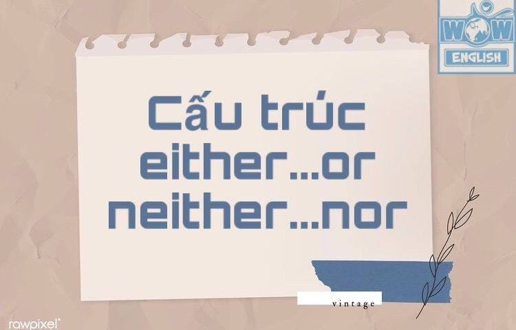 CẤU TRÚC NEITHER NOR VÀ EITHER OR