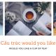 cau-truc-would-you-like