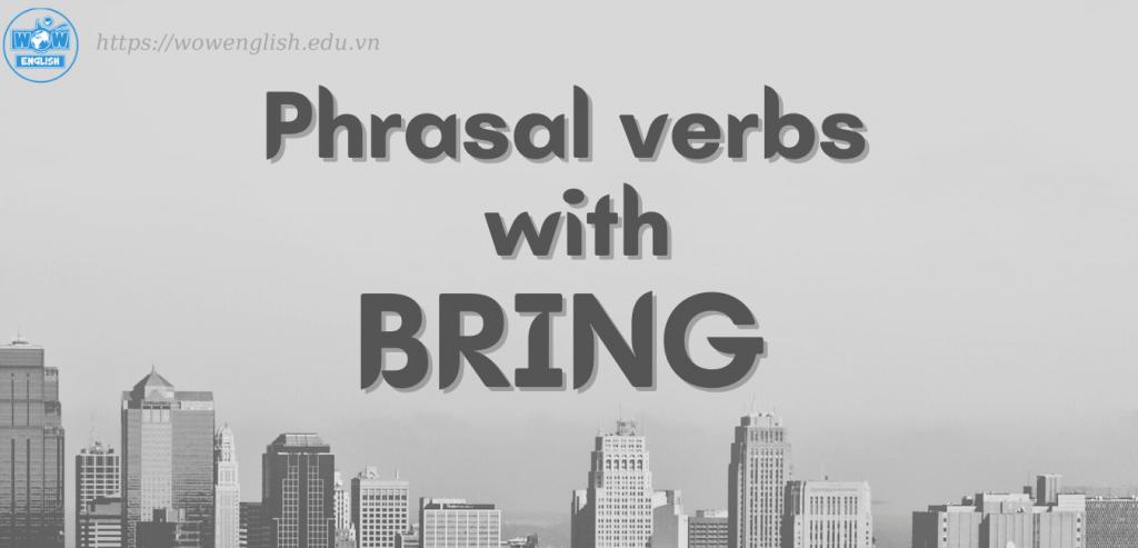 Bỏ túi 17 cụm động từ với Bring - Phrasal verbs with Bring
