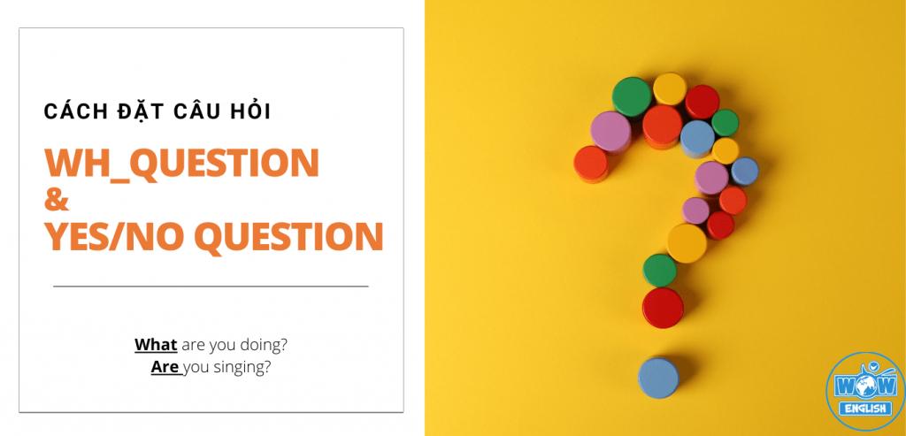 Cách đặt câu hỏi trong Tiếng Anh - câu hỏi với từ để hỏi Wh_question, câu hỏi Có hoặc Không